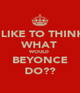 I LIKE TO THINK WHAT WOULD BEYONCE DO?? - Personalised Poster A4 size