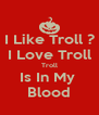 I Like Troll ? I Love Troll Troll Is In My  Blood - Personalised Poster A4 size