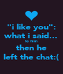"""""""i like you"""": what i said... to him then he left the chat:( - Personalised Poster A4 size"""