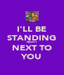 I'LL BE STANDING RIGHT NEXT TO YOU - Personalised Poster A4 size