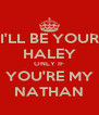 I'LL BE YOUR HALEY ONLY IF YOU'RE MY NATHAN - Personalised Poster A4 size