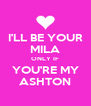 I'LL BE YOUR MILA ONLY IF YOU'RE MY ASHTON - Personalised Poster A4 size