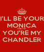 I'LL BE YOUR MONICA ONLY IF YOU'RE MY CHANDLER - Personalised Poster A4 size
