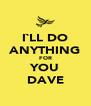 I`LL DO ANYTHING FOR YOU DAVE - Personalised Poster A4 size