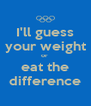 I'll guess your weight or  eat the difference - Personalised Poster A4 size