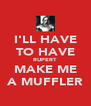 I'LL HAVE TO HAVE RUPERT MAKE ME A MUFFLER - Personalised Poster A4 size