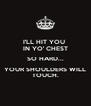 I'LL HIT YOU  IN YO' CHEST SO HARD... YOUR SHOULDERS WILL TOUCH. - Personalised Poster A4 size