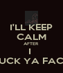 I'LL KEEP CALM AFTER I  FUCK YA FACE - Personalised Poster A4 size