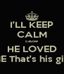 I'LL KEEP CALM cause HE LOVED ME That's his gift - Personalised Poster A4 size