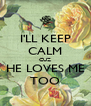 I'LL KEEP CALM CUZ HE LOVES ME TOO - Personalised Poster A4 size