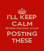 I'LL KEEP CALM WHEN PEOPLE STOP POSTING THESE - Personalised Poster A4 size