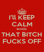 I'll KEEP CALM WHEN  THAT BITCH FUCKS OFF - Personalised Poster A4 size