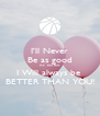 I'll Never Be as good As You But I Will always be  BETTER THAN YOU! - Personalised Poster A4 size