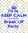 i'll nt  KEEP CALM cuz its my  Break UP Party  - Personalised Poster A4 size