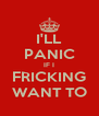 I'LL PANIC IF I FRICKING WANT TO - Personalised Poster A4 size