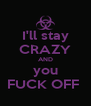 I'll stay CRAZY AND you FUCK OFF  - Personalised Poster A4 size