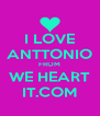 I LOVE ANTTONIO FROM WE HEART IT.COM - Personalised Poster A4 size