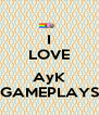 I LOVE  AyK GAMEPLAYS - Personalised Poster A4 size