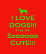 I LOVE DOGS!!! They are Soooooo CUTE!!! - Personalised Poster A4 size