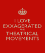 I LOVE EXXAGERATED AND THEATRICAL MOVEMENTS - Personalised Poster A4 size