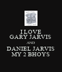 I LOVE GARY JARVIS  AND DANIEL JARVIS MY 2 BHOYS - Personalised Poster A4 size