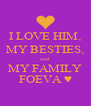 I LOVE HIM, MY BESTIES, and MY FAMILY FOEVA ♥ - Personalised Poster A4 size