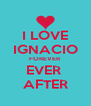 I LOVE IGNACIO FOREVER EVER  AFTER - Personalised Poster A4 size
