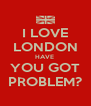 I LOVE LONDON HAVE  YOU GOT PROBLEM? - Personalised Poster A4 size