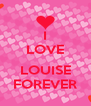 I LOVE  LOUISE FOREVER - Personalised Poster A4 size