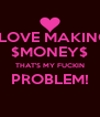 I LOVE MAKING $MONEY$ THAT'S MY FUCKIN PROBLEM!  - Personalised Poster A4 size