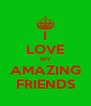 I LOVE MY AMAZING FRIENDS - Personalised Poster A4 size