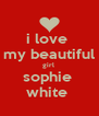 i love  my beautiful girl  sophie  white  - Personalised Poster A4 size
