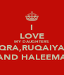I LOVE MY DAUGHTERS IQRA,RUQAIYA  AND HALEEMA - Personalised Poster A4 size