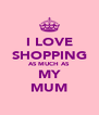 I LOVE SHOPPING AS MUCH AS MY MUM - Personalised Poster A4 size