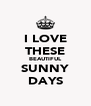 I LOVE THESE BEAUTIFUL SUNNY DAYS - Personalised Poster A4 size