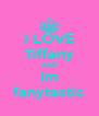 I LOVE Tiffany AND Im fanytastic - Personalised Poster A4 size