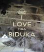 I LOVE TIXA BIDUKA  - Personalised Poster A4 size
