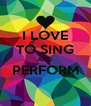 I LOVE TO SING AND  PERFORM  - Personalised Poster A4 size