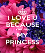 I LOVE U BECAUSE YoU ARE MY PRINCESS - Personalised Poster A4 size