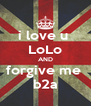 i love u  LoLo AND forgive me  b2a - Personalised Poster A4 size