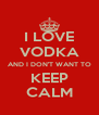 I LOVE VODKA AND I DON'T WANT TO KEEP CALM - Personalised Poster A4 size