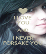 I LOVE YOU AND I NEVER FORSAKE YOU - Personalised Poster A4 size