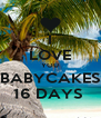 I LOVE YOU BABYCAKES 16 DAYS  - Personalised Poster A4 size