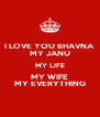 I LOVE YOU BHAVNA MY JANU MY LIFE MY WIFE MY EVERYTHING - Personalised Poster A4 size