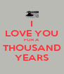 I LOVE YOU FOR A THOUSAND YEARS - Personalised Poster A4 size