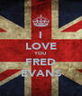 I LOVE YOU FRED EVANS - Personalised Poster A4 size
