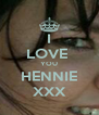 I LOVE  YOU HENNIE XXX - Personalised Poster A4 size