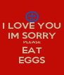 I LOVE YOU IM SORRY PLEASE EAT EGGS - Personalised Poster A4 size
