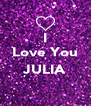 I Love You  JULIA  - Personalised Poster A4 size