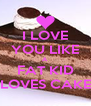 I LOVE YOU LIKE A FAT KID LOVES CAKE - Personalised Poster A4 size